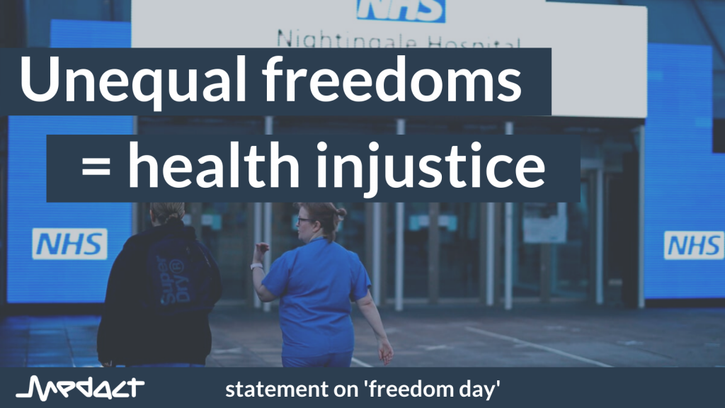 Unequal freedoms = health injustice. Medact statement on 'freedom day'